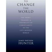 To Change the World by Prof. James Davison Hunter