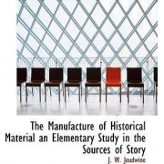 The Manufacture of Historical Material an Elementary Study in the Sources of Story by J W Jeudwine