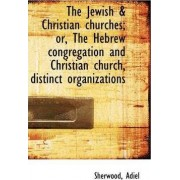 The Jewish & Christian Churches; Or, the Hebrew Congregation and Christian Church, Distinct Organiza by Sherwood Adiel