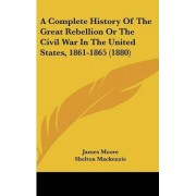 A Complete History of the Great Rebellion or the Civil War in the United States, 1861-1865 (1880) by Dr James Moore