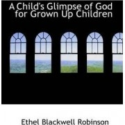 A Child's Glimpse of God for Grown Up Children by Ethel Blackwell Robinson