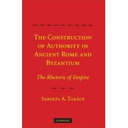 The Construction of Authority in Ancient Rome and Byzantium by Sarolta Anna Takacs
