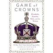 Game of Crowns: Elizabeth, Camilla, Kate, and the Throne by Christopher Andersen