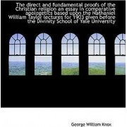 The Direct and Fundamental Proofs of the Christian Religion an Essay in Comparative Apologetics Base by George William Knox