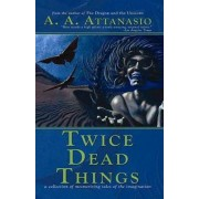Twice Dead Things by A A Attanasio