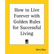 How to Live Forever with Golden Rules for Successful Living by Harry Gaze
