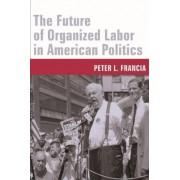The Future of Organized Labor in American Politics by Peter L. Francia