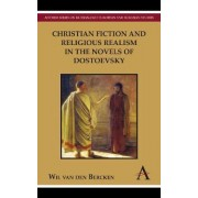 Christian Fiction and Religious Realism in the Novels of Dostoevsky by Wil Van Den Bercken
