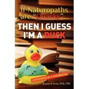 If Naturopaths Are Quacks... Then I Guess I'm a Duck by Phd Ctn Shauna K Young