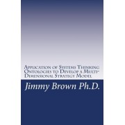 Application of Systems Thinking Ontologies to Develop a Multi-Dimensional Strategy Model by Jimmy Brown Ph D