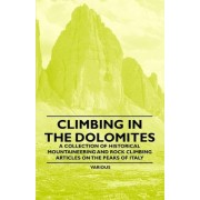 Climbing in the Dolomites - A Collection of Historical Mountaineering and Rock Climbing Articles on the Peaks of Italy by Various