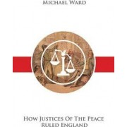 How Justices of the Peace Ruled England by Michael Ward