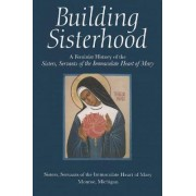 Building Sisterhood by Michigan Monroe Servants of the Immaculate Heart of Mary Sisters