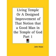Living Temple or A Designed Improvement of That Notion That a Good Man in the Temple of God Part I by John Howe