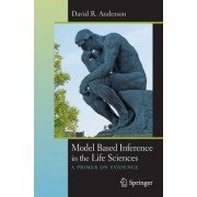 Model Based Inference in the Life Sciences by David R. Anderson