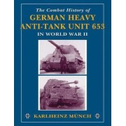Combat History of German Heavy Anti-Tank Unit 653 in World War 2 by Karlheinz Munch