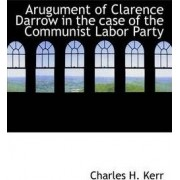 Arugument of Clarence Darrow in the Case of the Communist Labor Party by Charles H Kerr