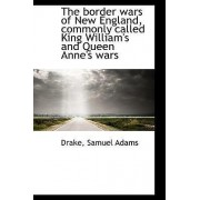 The Border Wars of New England, Commonly Called King William's and Queen Anne's Wars by Drake Samuel Adams