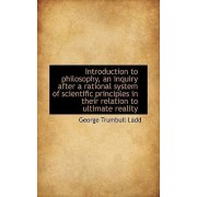 Introduction to Philosophy, an Inquiry After a Rational System of Scientific Principles in Their Rel by George Trumbull Ladd