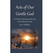 Acts of Our Gentle God: The Glorious Dawning of a New Day on the Character of God