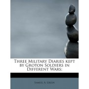 Three Military Diaries Kept by Groton Soldiers in Different Wars; by Samuel A Green