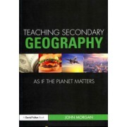 Teaching Secondary Geography as if the Planet Matters by John Morgan