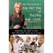 How to be Successful in Your First Year of Teaching High School by Anne B. Kocsis