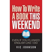 How to Write a Book This Weekend, Even If You Flunked English Like I Did by Vic Johnson