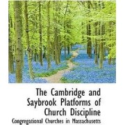 The Cambridge and Saybrook Platforms of Church Discipline by Congregatio Churches in Massachusetts