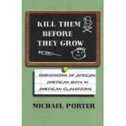 Kill Them Before They Grow: The Misdiagnosis of African American Boys in Americas Classrooms