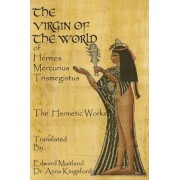 The Virgin of the World of Hermes Mercurius Trismegistus the Hermetic Works Translated by Dr Anna Kingsford