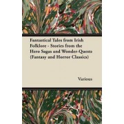 Fantastical Tales from Irish Folklore - Stories from the Hero Sagas and Wonder-Quests (Fantasy and Horror Classics) by Various