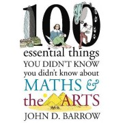 100 Essential Things You Didn't Know You Didn't Know About Maths and the Arts: Arts Volume 3 by John D. Barrow