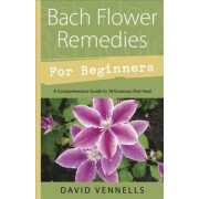 Bach Flower Remedies for Beginners by David Vennells