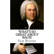 What's So Great about Bach? by Sam Rogers