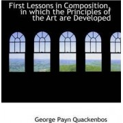 First Lessons in Composition, in Which the Principles of the Art Are Developed by G P Quackenbos