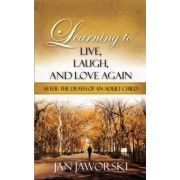 Learning to Live, Laugh, and Love Again After the Death of an Adult Child by Jan Jaworski