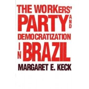 The Workers' Party and Democratization in Brazil by Margaret E. Keck