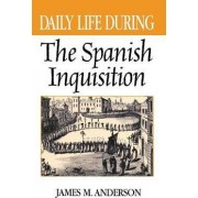 Daily Life During the Spanish Inquisition by James M. Anderson
