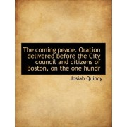 The Coming Peace. Oration Delivered Before the City Council and Citizens of Boston, on the One Hundr by Josiah Quincy