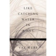 Like Catching Water in a Net by Val Webb