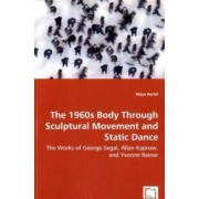 The 1960s Body Through Sculptural Movement and Static Dance - The Works of George Segal, Allan Kaprow, and Yvonne Rainer by Maya Bartel