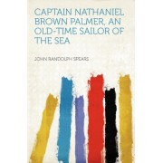 Captain Nathaniel Brown Palmer, an Old-Time Sailor of the Sea by Professor John Randolph Spears