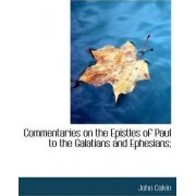 Commentaries on the Epistles of Paul to the Galatians and Ephesians; by John Calvin