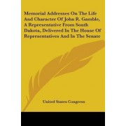 Memorial Addresses on the Life and Character of John R. Gamble, a Representative from South Dakota, Delivered in the House of Representatives and in the Senate by United States Congress