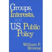 Groups, Interests, and U.S. Public Policy by William P. Browne