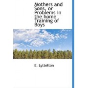 Mothers and Sons, or Problems in the Home Training of Boys by E Lyttelton