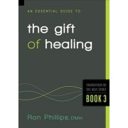 An Essential Guide to the Gift of Healing by Ron Phillips