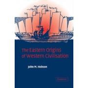 The Eastern Origins of Western Civilisation by John M. Hobson