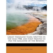 Great Thousand Years; Written in the Year 1908, and First Printed in Pax the Magazine of the Benedic by Ralph Adams Cram